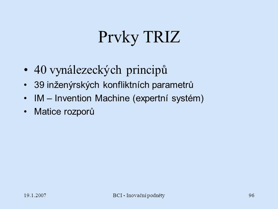 19.1.2007BCI - Inovační podněty96 Prvky TRIZ 40 vynálezeckých principů 39 inženýrských konfliktních parametrů IM – Invention Machine (expertní systém)