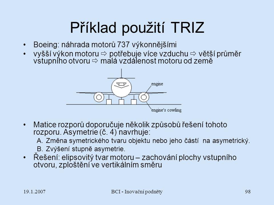 19.1.2007BCI - Inovační podněty98 Příklad použití TRIZ Boeing: náhrada motorů 737 výkonnějšími vyšší výkon motoru  potřebuje více vzduchu  větší prů