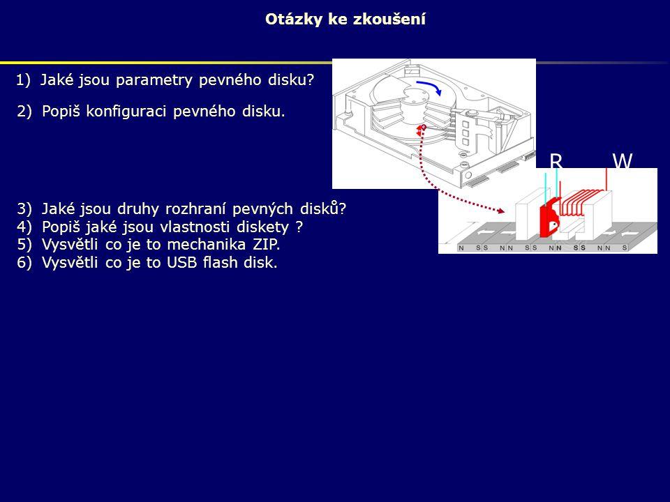 Otázky ke zkoušení 1)Jaké jsou parametry pevného disku? R W 2)Popiš konfiguraci pevného disku. 3)Jaké jsou druhy rozhraní pevných disků? 4)Popiš jaké