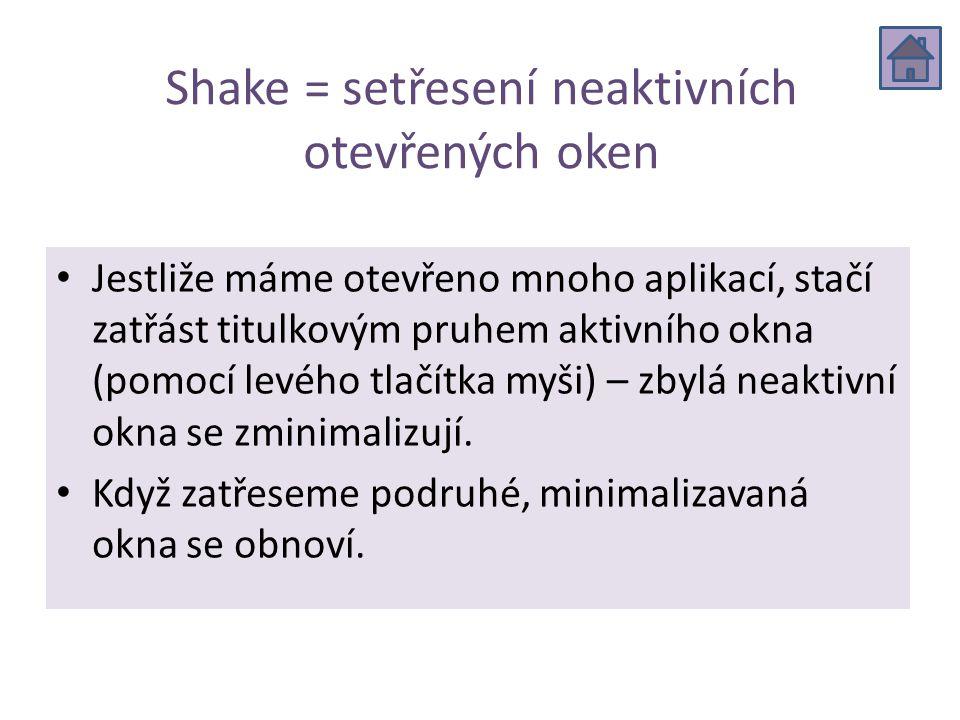 Shake = setřesení neaktivních otevřených oken Jestliže máme otevřeno mnoho aplikací, stačí zatřást titulkovým pruhem aktivního okna (pomocí levého tlačítka myši) – zbylá neaktivní okna se zminimalizují.