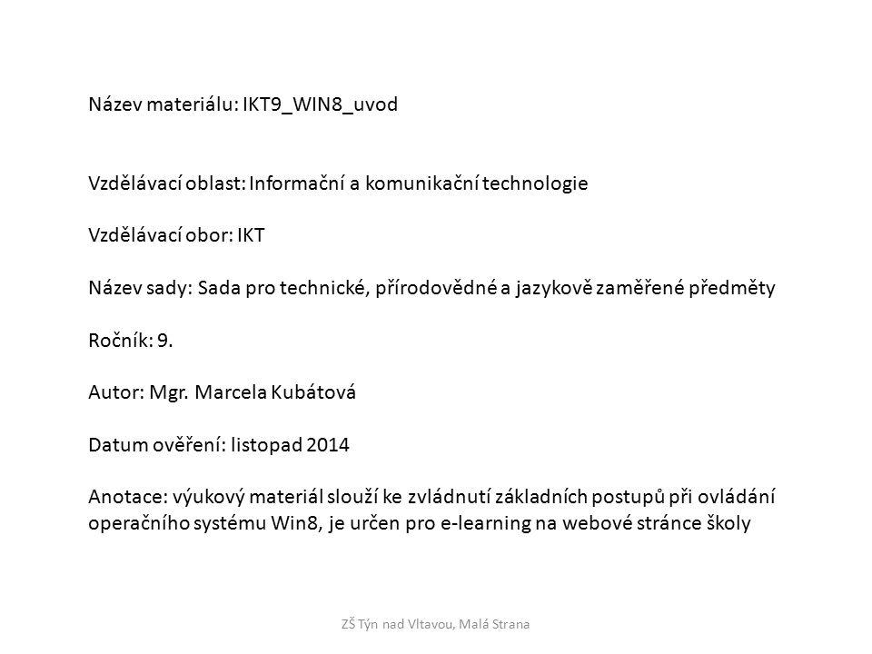 ZŠ Týn nad Vltavou, Malá Strana Název materiálu: IKT9_WIN8_uvod Vzdělávací oblast: Informační a komunikační technologie Vzdělávací obor: IKT Název sady: Sada pro technické, přírodovědné a jazykově zaměřené předměty Ročník: 9.