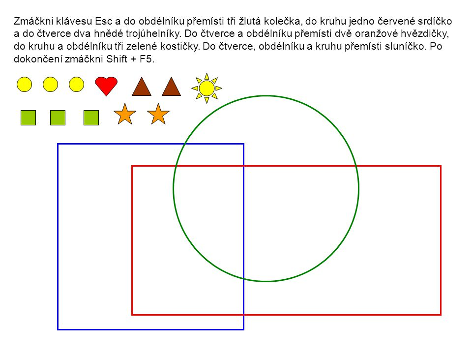 Zmáčkni klávesu Esc a do obdélníku přemísti tři žlutá kolečka, do kruhu jedno červené srdíčko a do čtverce dva hnědé trojúhelníky. Do čtverce a obdéln