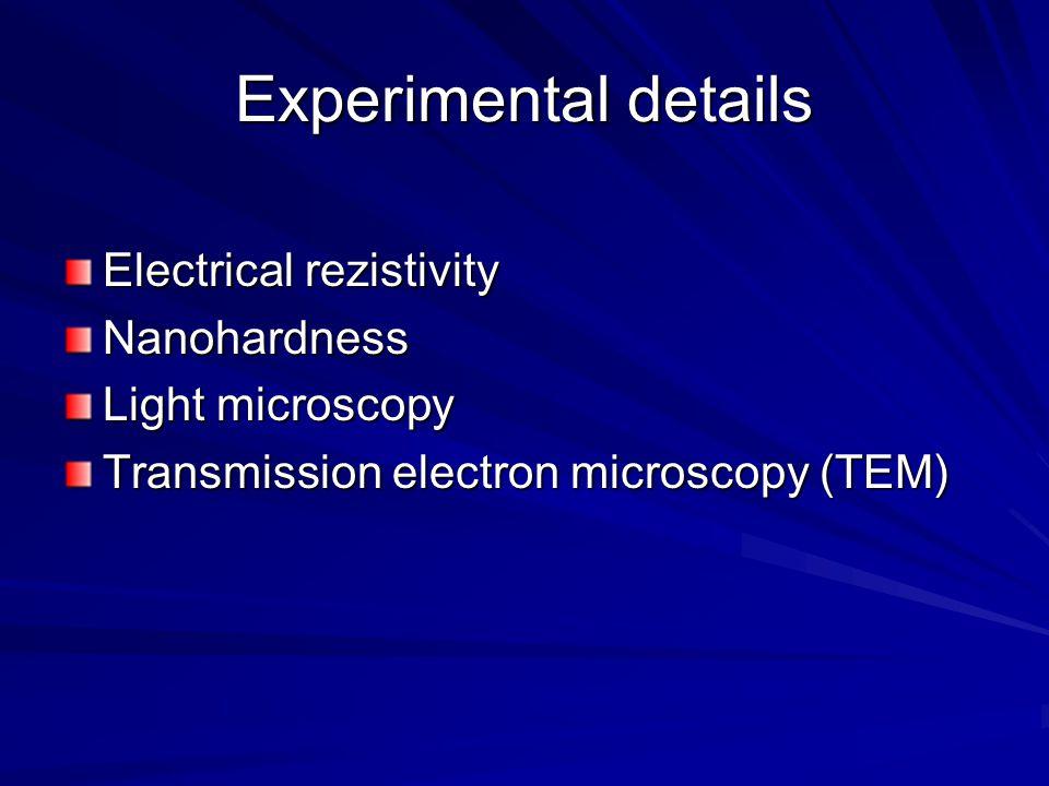 Experimental details Electrical rezistivity Nanohardness Light microscopy Transmission electron microscopy (TEM)