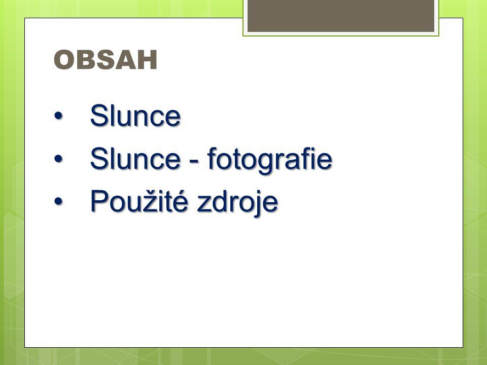 OBSAH SlunceSlunce Slunce - fotografieSlunce - fotografie Použité zdrojePoužité zdroje