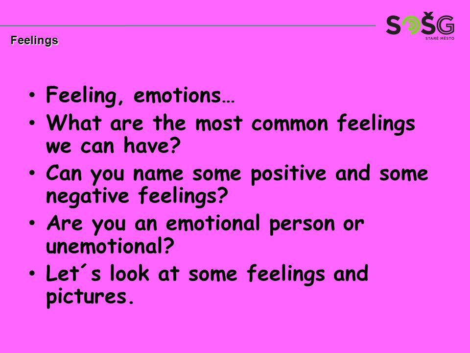 Feeling, emotions… What are the most common feelings we can have? Can you name some positive and some negative feelings? Are you an emotional person o
