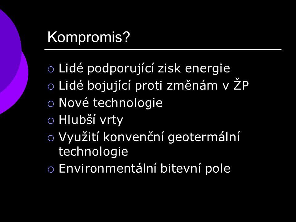 Kompromis?  Lidé podporující zisk energie  Lidé bojující proti změnám v ŽP  Nové technologie  Hlubší vrty  Využití konvenční geotermální technolo