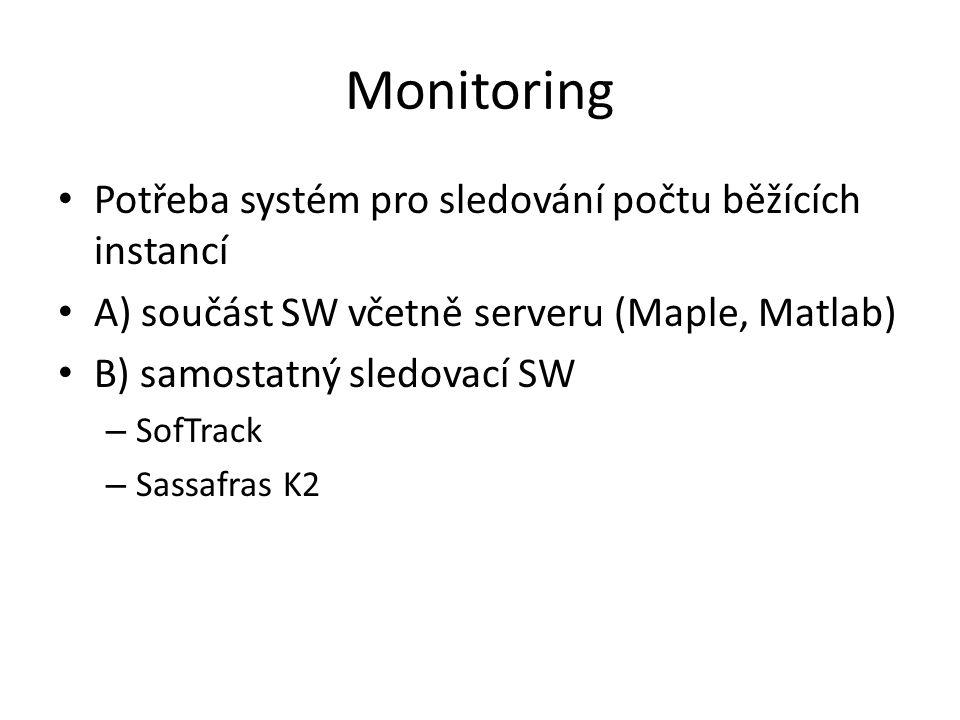 Monitoring Potřeba systém pro sledování počtu běžících instancí A) součást SW včetně serveru (Maple, Matlab) B) samostatný sledovací SW – SofTrack – Sassafras K2