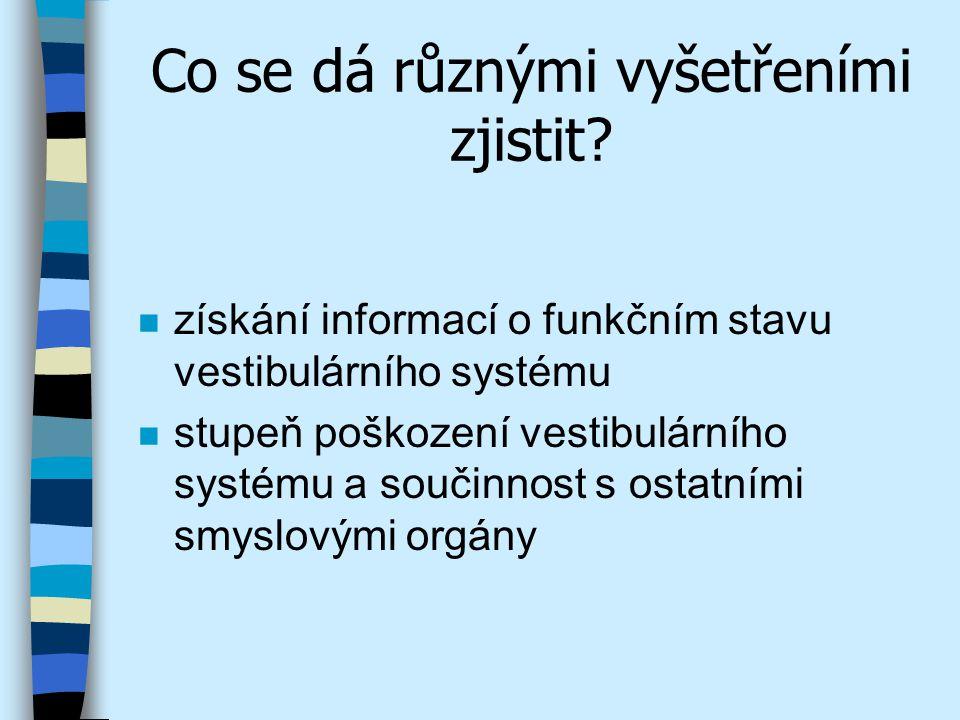 Co se dá různými vyšetřeními zjistit? n získání informací o funkčním stavu vestibulárního systému n stupeň poškození vestibulárního systému a součinno
