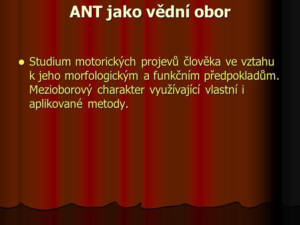 ANT jako vědní obor Studium motorických projevů člověka ve vztahu k jeho morfologickým a funkčním předpokladům.