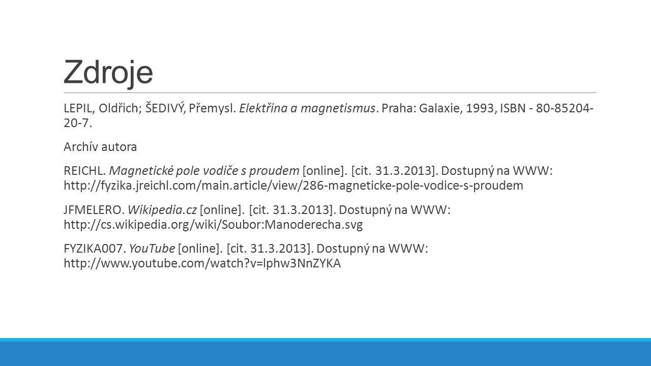 Zdroje LEPIL, Oldřich; ŠEDIVÝ, Přemysl. Elektřina a magnetismus. Praha: Galaxie, 1993, ISBN - 80-85204- 20-7. Archív autora REICHL. Magnetické pole vo