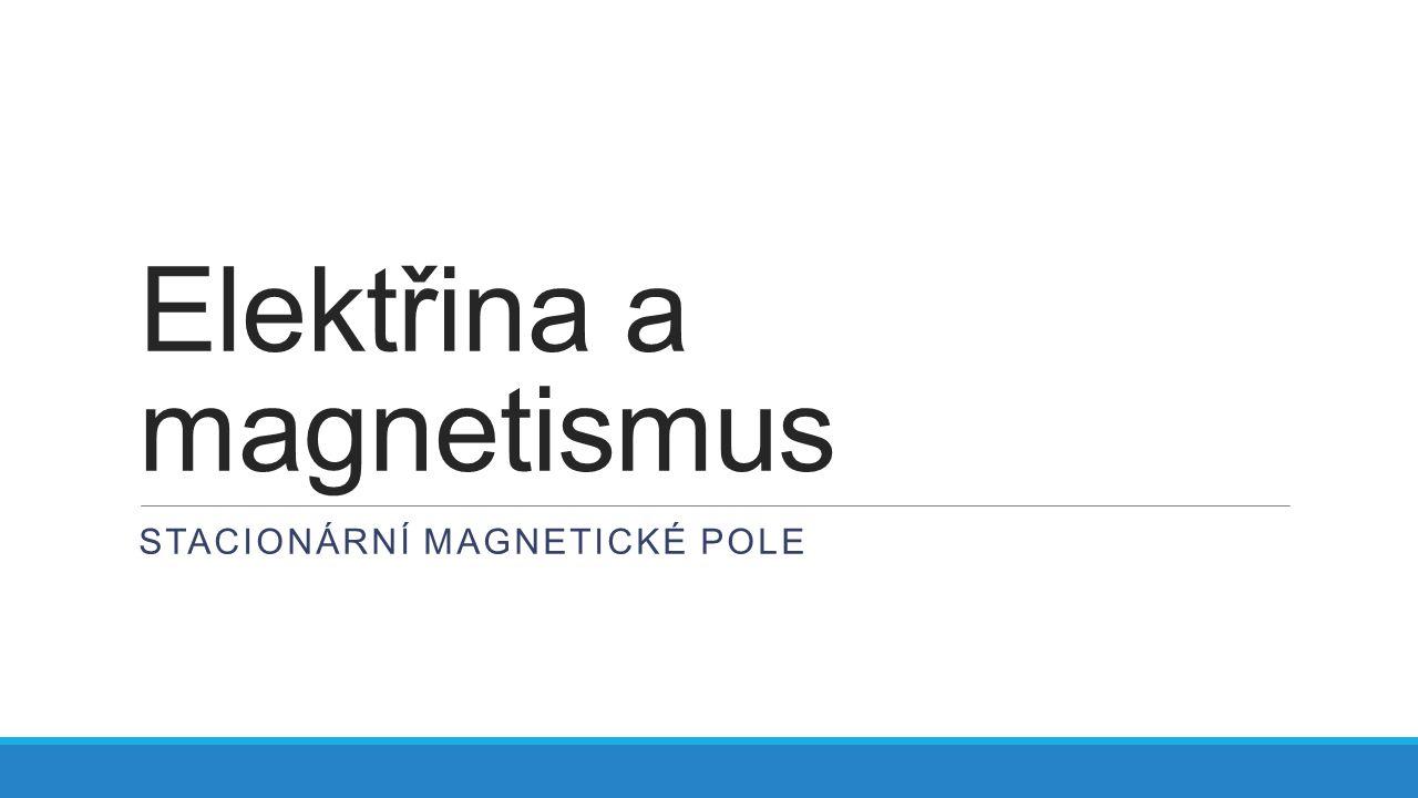 Elektřina a magnetismus STACIONÁRNÍ MAGNETICKÉ POLE