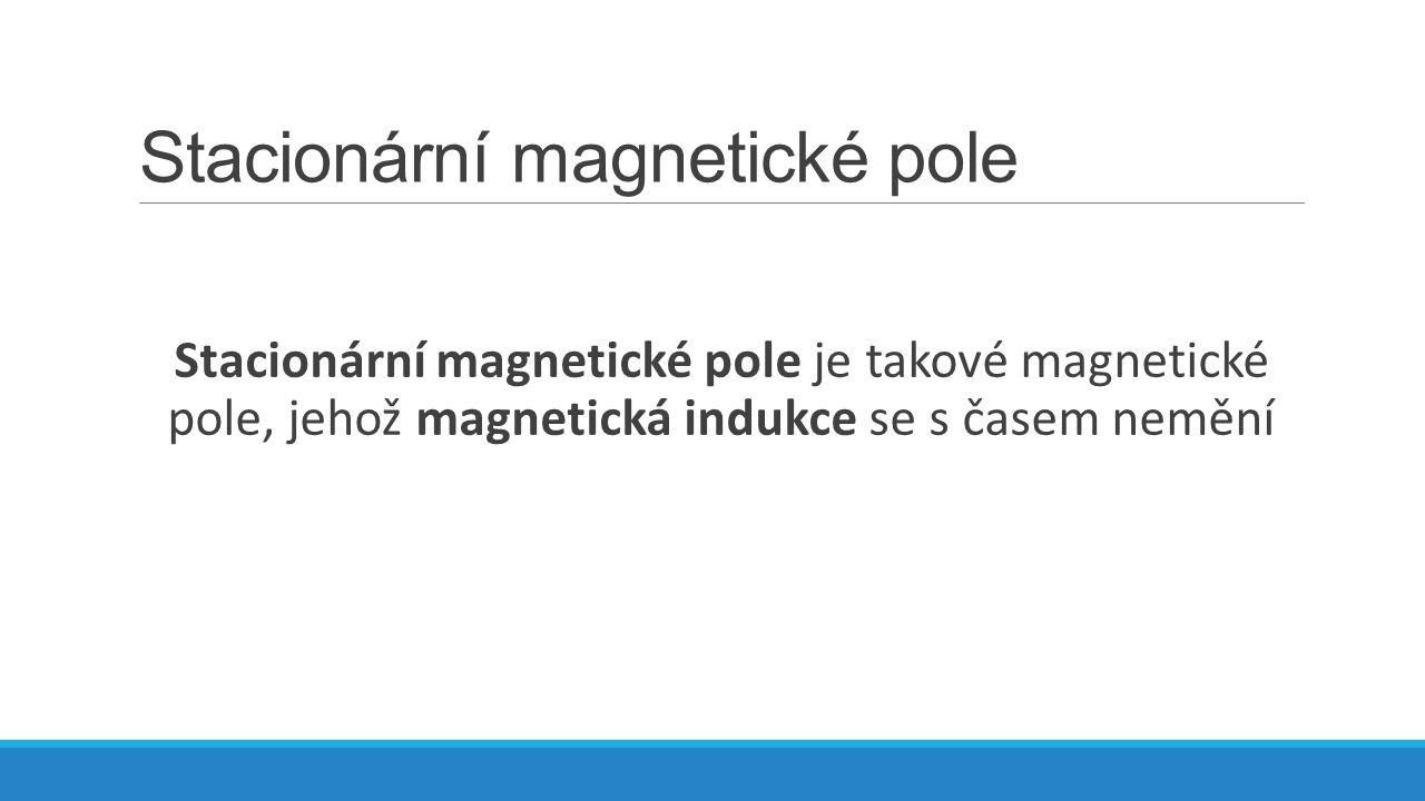 Stacionární magnetické pole Magnetická indukce je vektorová fyzikální veličina, která vyjadřuje silové účinky magnetického pole na pohybující se částice s nábojem.