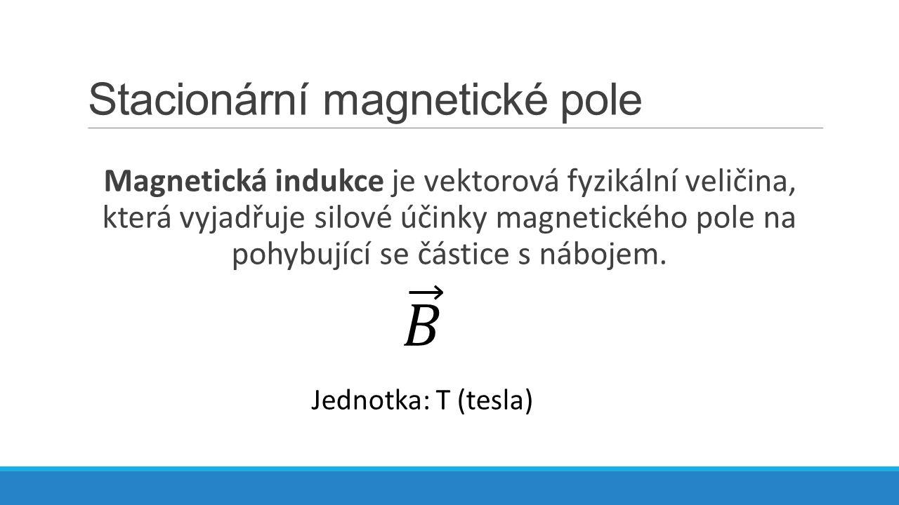 Stacionární magnetické pole Magnetická indukce je vektorová fyzikální veličina, která vyjadřuje silové účinky magnetického pole na pohybující se části