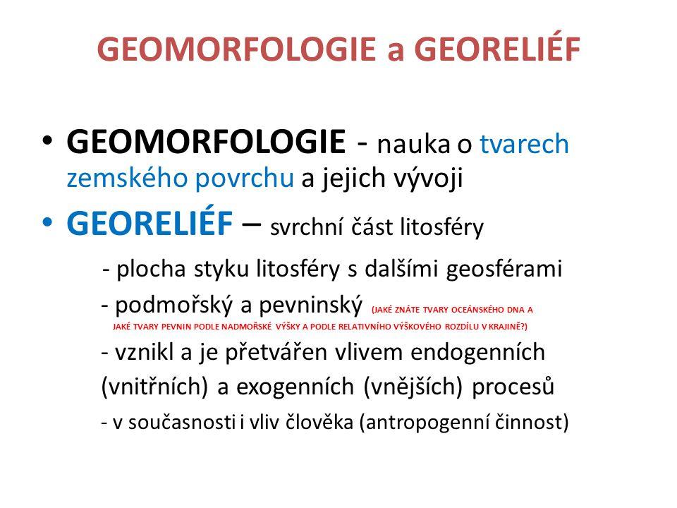 GEOMORFOLOGIE a GEORELIÉF GEOMORFOLOGIE - nauka o tvarech zemského povrchu a jejich vývoji GEORELIÉF – svrchní část litosféry - plocha styku litosféry
