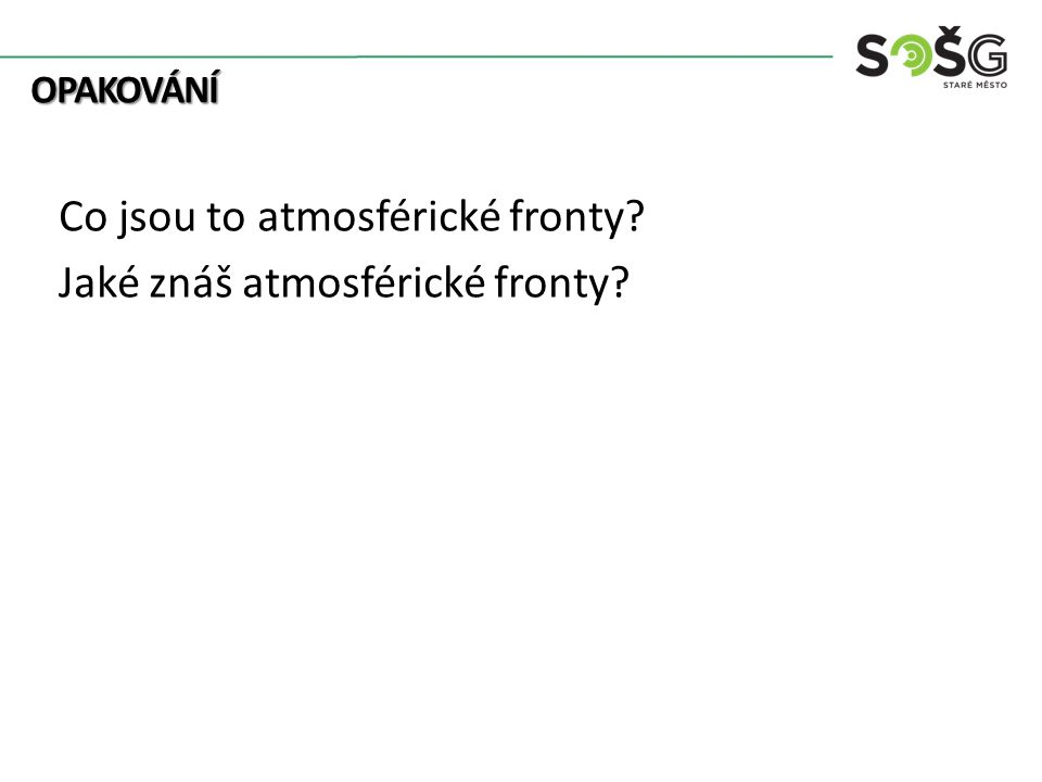OPAKOVÁNÍ OPAKOVÁNÍ Co jsou to atmosférické fronty? Jaké znáš atmosférické fronty?