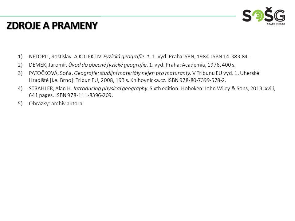 ZDROJE A PRAMENY 1)NETOPIL, Rostislav. A KOLEKTIV. Fyzická geografie. 1. 1. vyd. Praha: SPN, 1984. ISBN 14-383-84. 2)DEMEK, Jaromír. Úvod do obecné fy