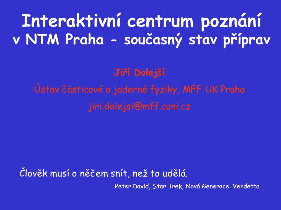 Interaktivní centrum poznání v NTM Praha - současný stav příprav Jiří Dolejší Ústav částicové a jaderné fyziky, MFF UK Praha jiri.dolejsi@mff.cuni.cz Člověk musí o něčem snít, než to udělá.
