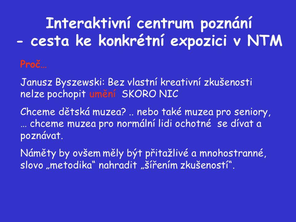 Interaktivní centrum poznání - cesta ke konkrétní expozici v NTM Proč… Janusz Byszewski: Bez vlastní kreativní zkušenosti nelze pochopit umění SKORO NIC Chceme dětská muzea ..