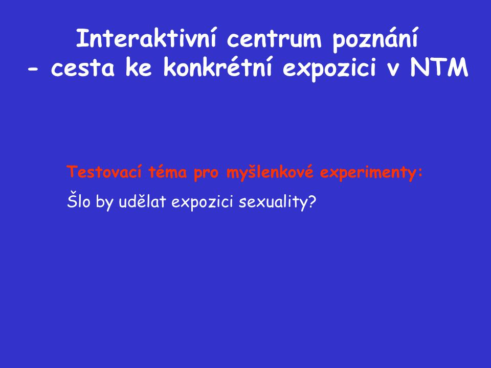 Interaktivní centrum poznání - cesta ke konkrétní expozici v NTM Testovací téma pro myšlenkové experimenty: Šlo by udělat expozici sexuality