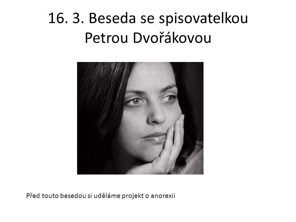 16. 3. Beseda se spisovatelkou Petrou Dvořákovou Před touto besedou si uděláme projekt o anorexii