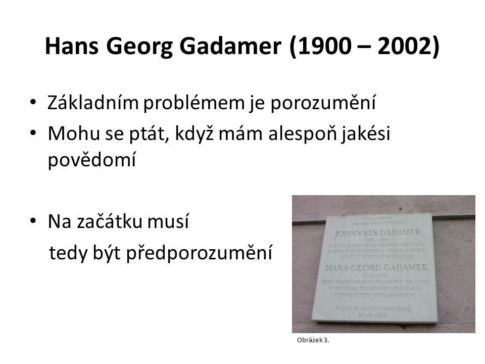 Hans Georg Gadamer (1900 – 2002) Základním problémem je porozumění Mohu se ptát, když mám alespoň jakési povědomí Na začátku musí tedy být předporozum