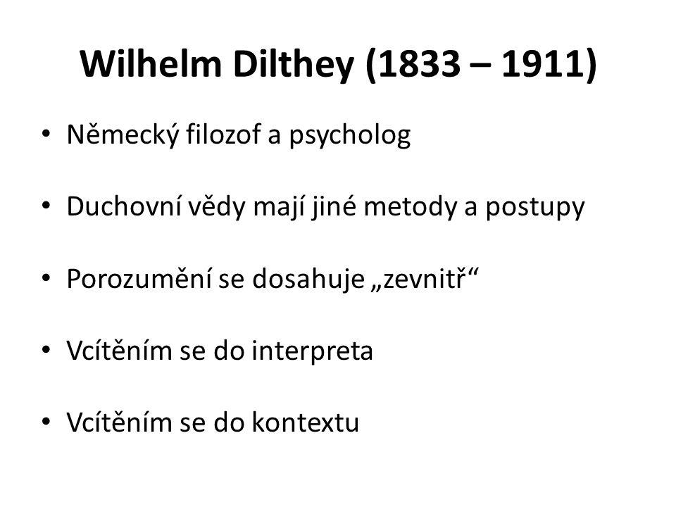 """Wilhelm Dilthey (1833 – 1911) Německý filozof a psycholog Duchovní vědy mají jiné metody a postupy Porozumění se dosahuje """"zevnitř Vcítěním se do interpreta Vcítěním se do kontextu"""