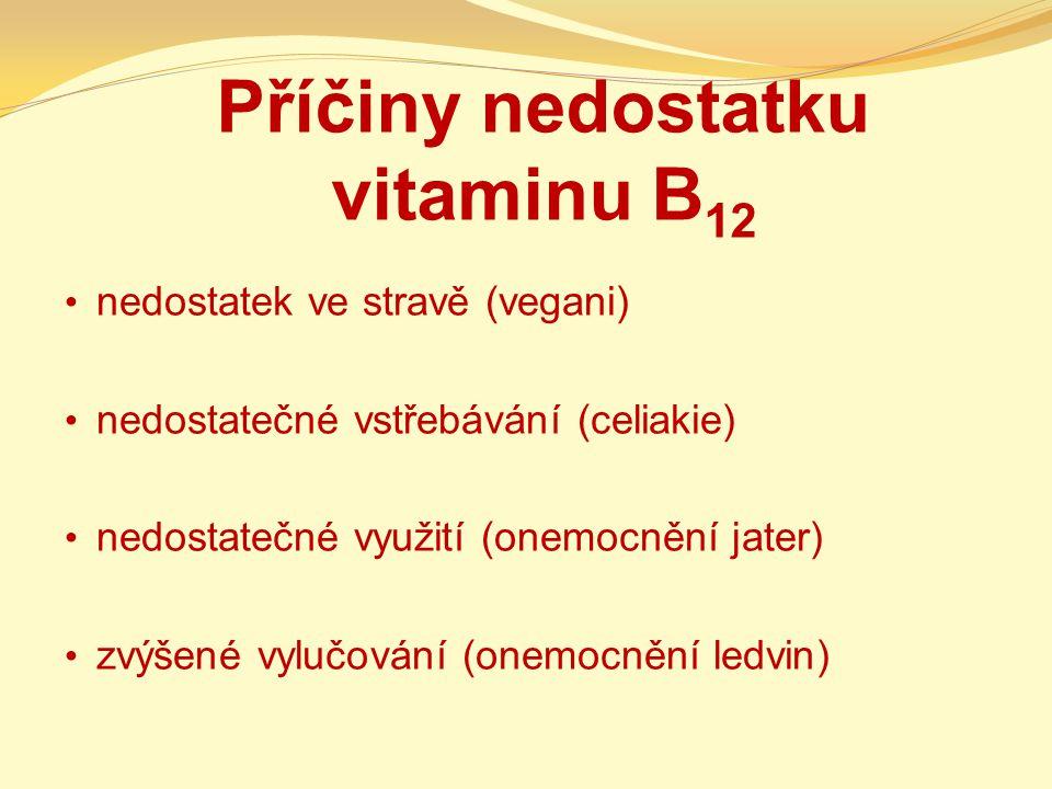 Příčiny nedostatku vitaminu B 12 nedostatek ve stravě (vegani) nedostatečné vstřebávání (celiakie) nedostatečné využití (onemocnění jater) zvýšené vylučování (onemocnění ledvin)