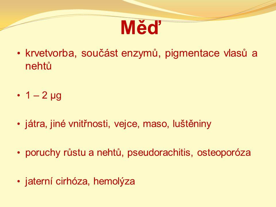 Měď krvetvorba, součást enzymů, pigmentace vlasů a nehtů 1 – 2 µg játra, jiné vnitřnosti, vejce, maso, luštěniny poruchy růstu a nehtů, pseudorachitis, osteoporóza jaterní cirhóza, hemolýza