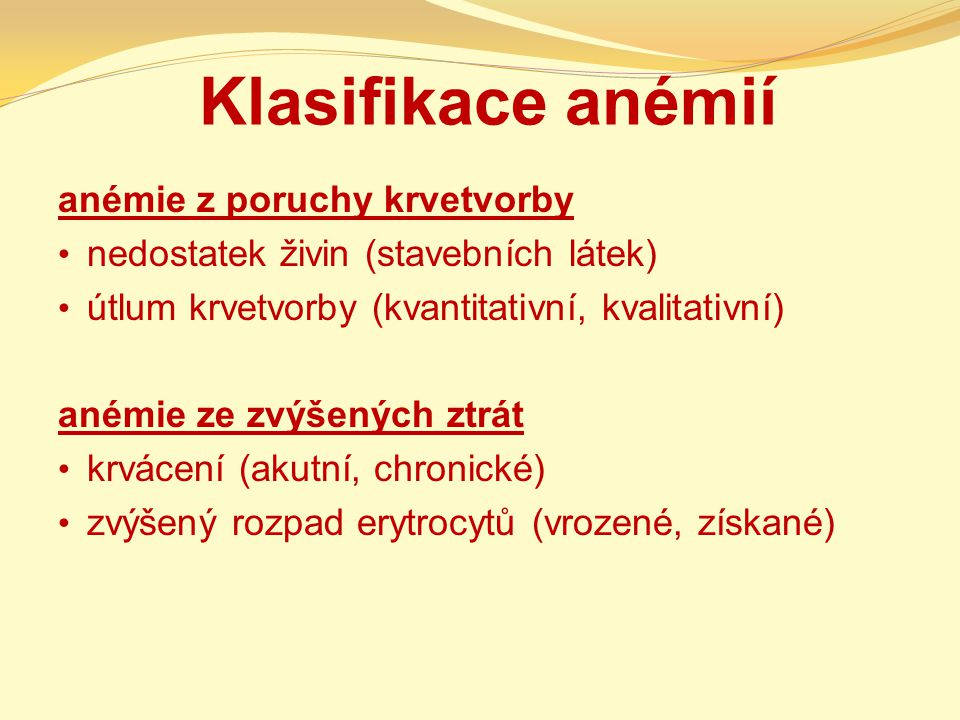 Klasifikace anémií anémie z poruchy krvetvorby nedostatek živin (stavebních látek) útlum krvetvorby (kvantitativní, kvalitativní) anémie ze zvýšených ztrát krvácení (akutní, chronické) zvýšený rozpad erytrocytů (vrozené, získané)