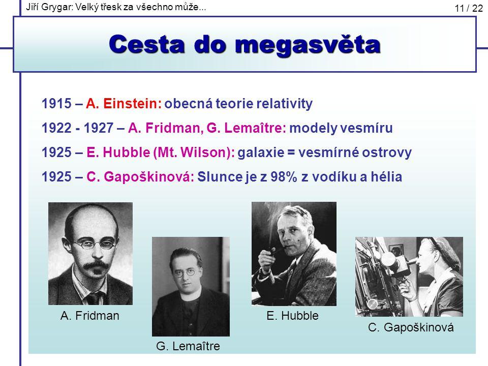 Jiří Grygar: Velký třesk za všechno může... 11 / 22 Cesta do megasvěta 1915 – A. Einstein: obecná teorie relativity 1922 - 1927 – A. Fridman, G. Lemaî