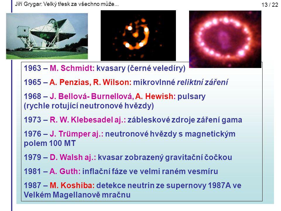 Jiří Grygar: Velký třesk za všechno může... 13 / 22 1963 – M. Schmidt: kvasary (černé veledíry) 1965 – A. Penzias, R. Wilson: mikrovlnné reliktní záře
