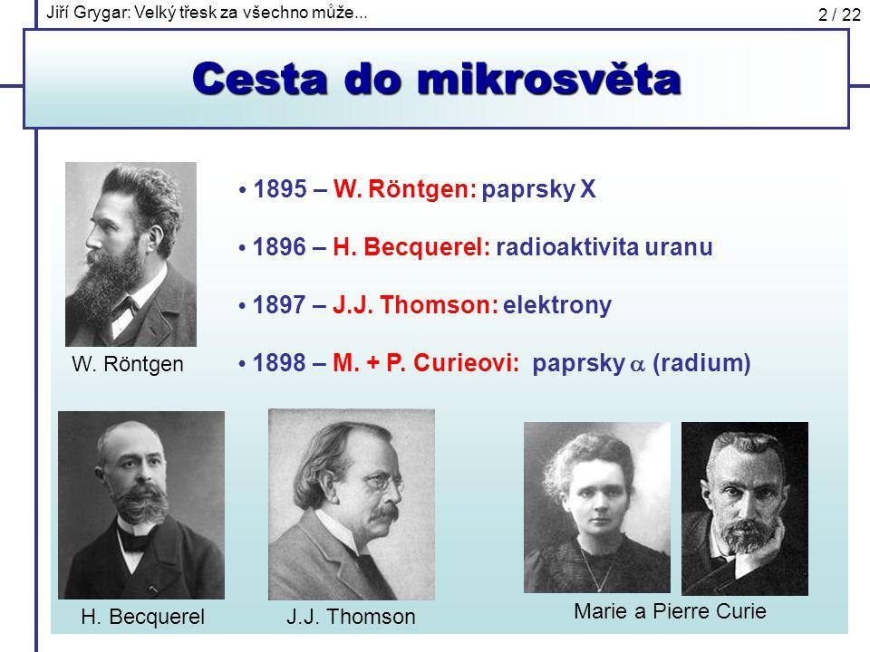 Jiří Grygar: Velký třesk za všechno může... 2 / 22 Cesta do mikrosvěta 1895 – W. Röntgen: paprsky X 1896 – H. Becquerel: radioaktivita uranu 1897 – J.