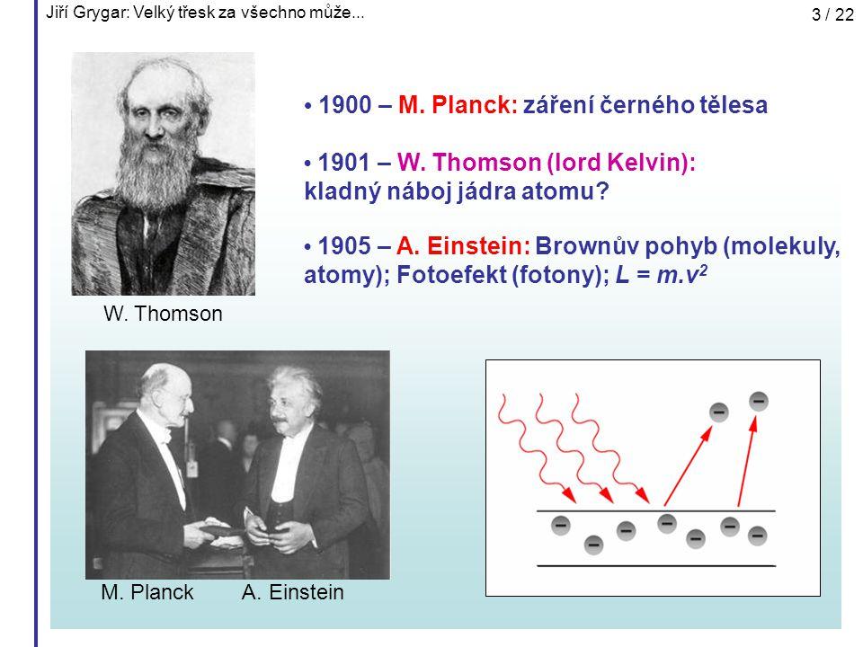 Jiří Grygar: Velký třesk za všechno může... 3 / 22 1900 – M. Planck: záření černého tělesa 1901 – W. Thomson (lord Kelvin): kladný náboj jádra atomu?