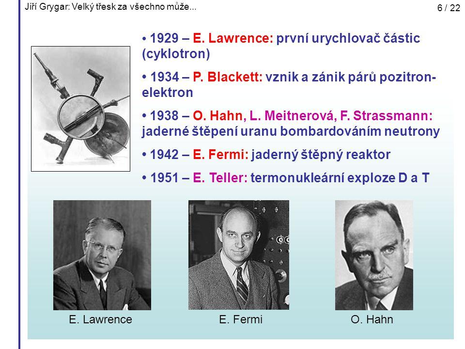 Jiří Grygar: Velký třesk za všechno může... 6 / 22 1929 – E. Lawrence: první urychlovač částic (cyklotron) 1934 – P. Blackett: vznik a zánik párů pozi