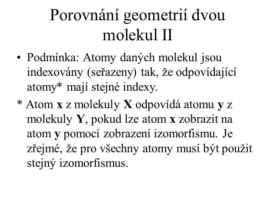 Porovnání geometrií dvou molekul II Podmínka: Atomy daných molekul jsou indexovány (seřazeny) tak, že odpovídající atomy* mají stejné indexy. * Atom x
