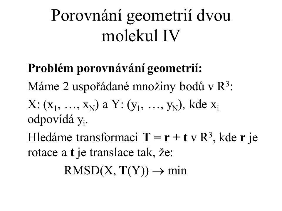 Porovnání geometrií dvou molekul IV Problém porovnávání geometrií: Máme 2 uspořádané množiny bodů v R 3 : X: (x 1, …, x N ) a Y: (y 1, …, y N ), kde x
