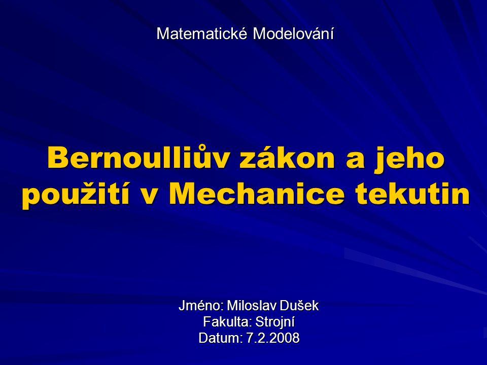 Matematické Modelování Bernoulliův zákon a jeho použití v Mechanice tekutin Jméno: Miloslav Dušek Fakulta: Strojní Datum: 7.2.2008