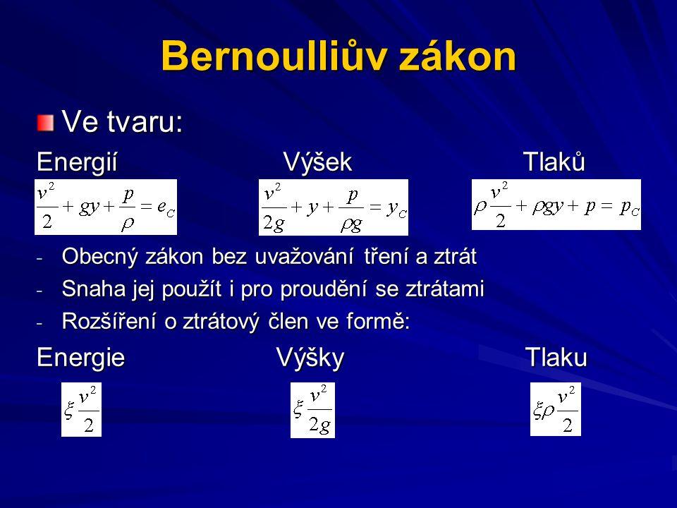 Bernoulliův zákon Ve tvaru: Energií Výšek Tlaků - Obecný zákon bez uvažování tření a ztrát - Snaha jej použít i pro proudění se ztrátami - Rozšíření o