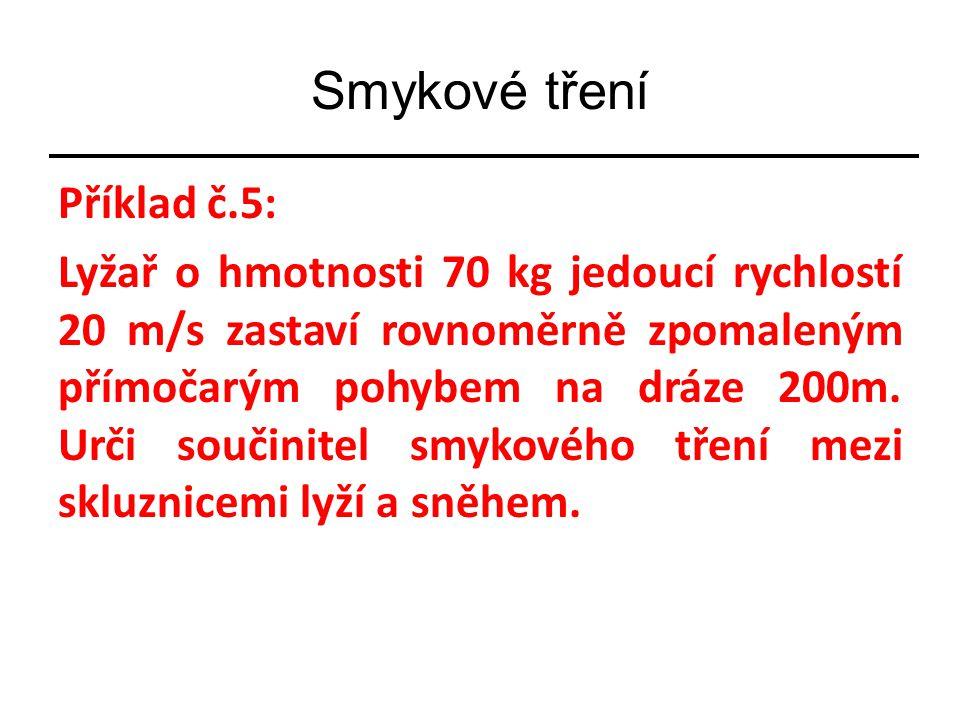 Příklad č.5: Lyžař o hmotnosti 70 kg jedoucí rychlostí 20 m/s zastaví rovnoměrně zpomaleným přímočarým pohybem na dráze 200m.
