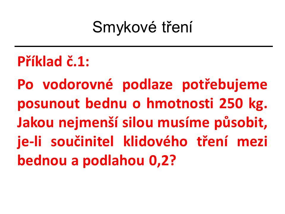 Smykové tření Příklad č.1: Po vodorovné podlaze potřebujeme posunout bednu o hmotnosti 250 kg.