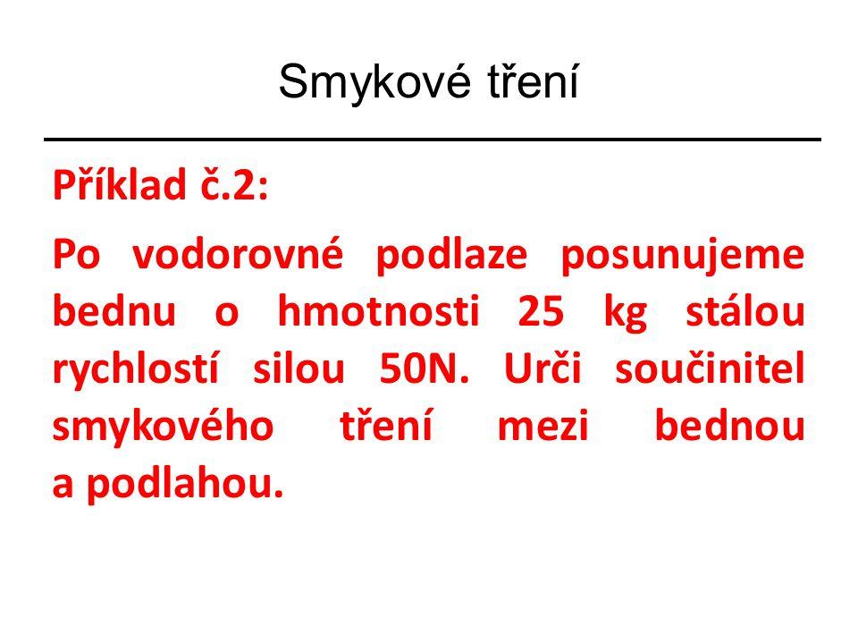 Příklad č.2: Po vodorovné podlaze posunujeme bednu o hmotnosti 25 kg stálou rychlostí silou 50N.