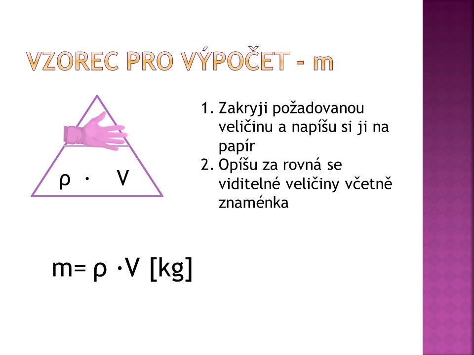 m 1.Zakryji požadovanou veličinu a napíšu si ji na papír 2.Opíšu za rovná se viditelné veličiny včetně znaménka m=ρ ∙V [kg]