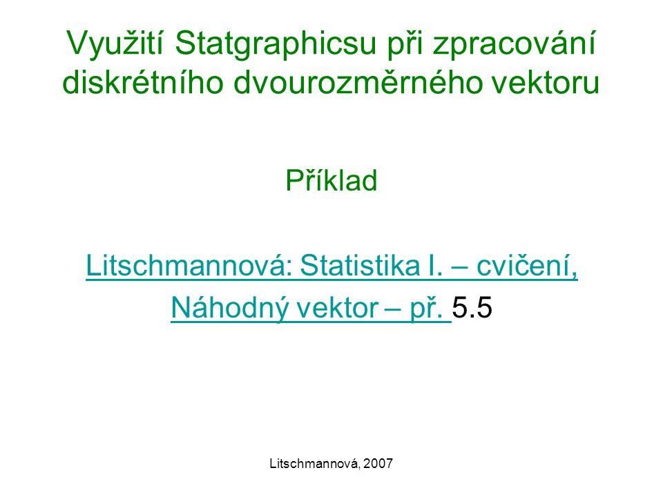 Litschmannová, 2007 Využití Statgraphicsu při zpracování diskrétního dvourozměrného vektoru Příklad Litschmannová: Statistika I.