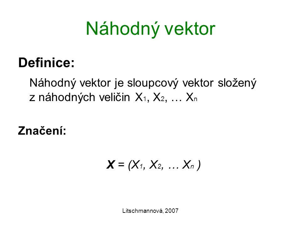 Litschmannová, 2007 Náhodný vektor Definice: Náhodný vektor je sloupcový vektor složený z náhodných veličin X 1, X 2, … X n Značení: X = (X 1, X 2, … X n )