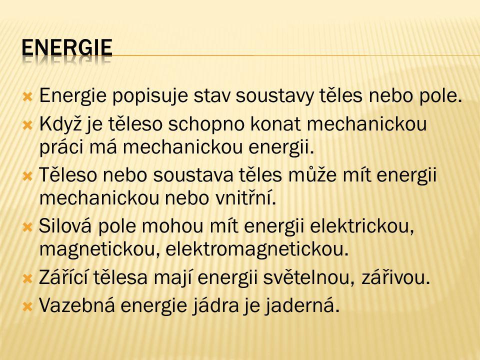  Energie popisuje stav soustavy těles nebo pole.  Když je těleso schopno konat mechanickou práci má mechanickou energii.  Těleso nebo soustava těle