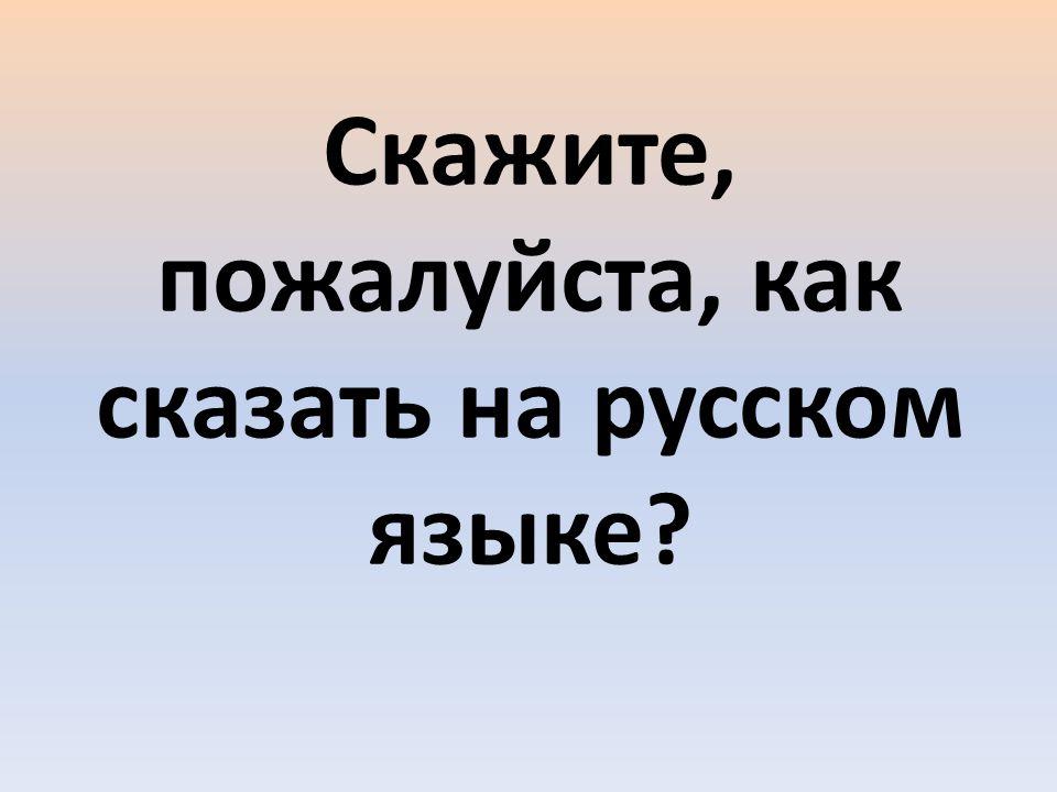 Cкажите, пожалуйста, как сказать на русском языке