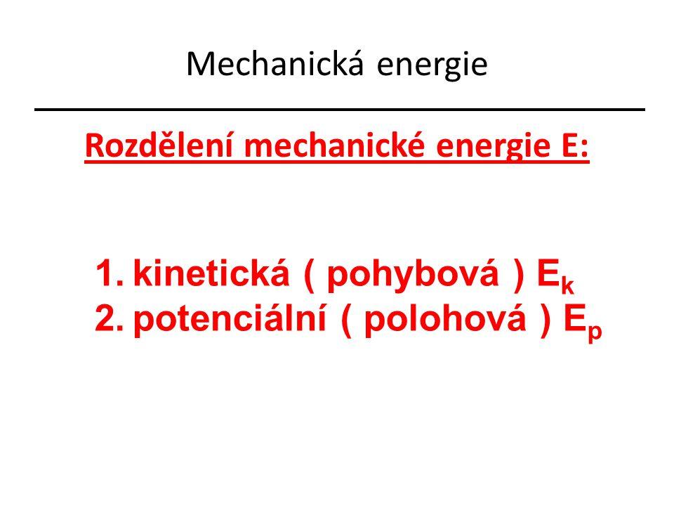 Mechanická energie Rozdělení mechanické energie E: 1.kinetická ( pohybová ) E k 2.potenciální ( polohová ) E p