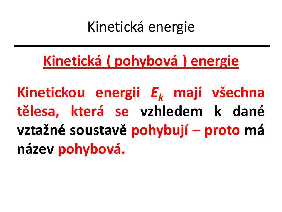 Kinetická energie Kinetická ( pohybová ) energie Kinetickou energii E k mají všechna tělesa, která se vzhledem k dané vztažné soustavě pohybují – proto má název pohybová.