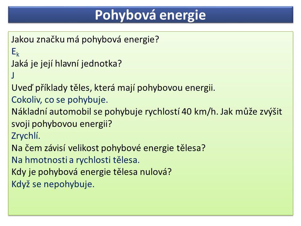 Pohybová energie Jakou značku má pohybová energie? E k Jaká je její hlavní jednotka? J Uveď příklady těles, která mají pohybovou energii. Cokoliv, co