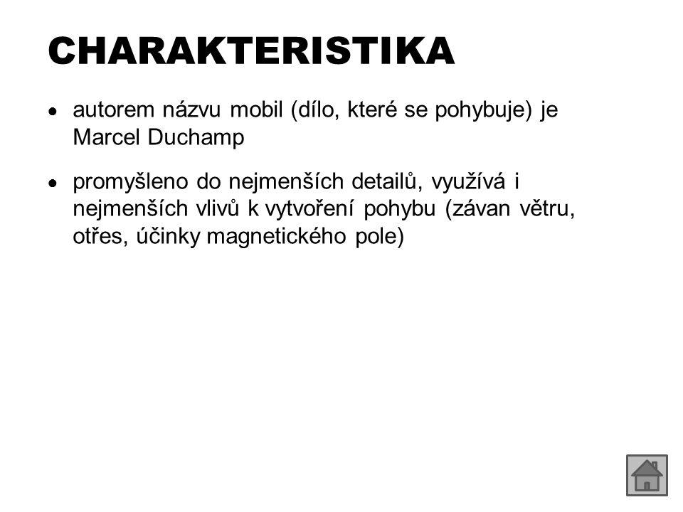 CHARAKTERISTIKA ● autorem názvu mobil (dílo, které se pohybuje) je Marcel Duchamp ● promyšleno do nejmenších detailů, využívá i nejmenších vlivů k vyt